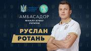 РОТАНЬ: «Приємно, що амбасадором фіналу Кубка України обрали мене»